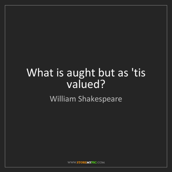 William Shakespeare: What is aught but as 'tis valued?