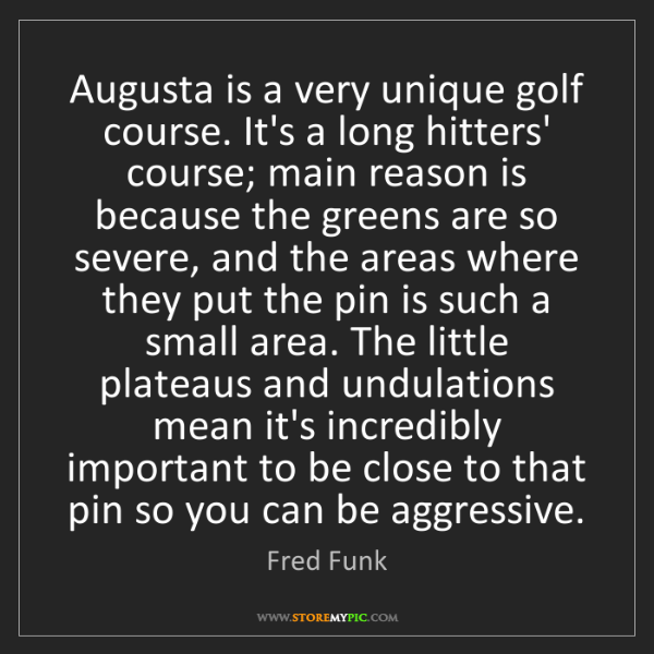 Fred Funk: Augusta is a very unique golf course. It's a long hitters'...