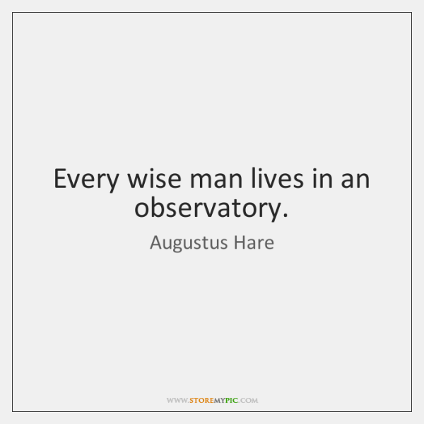 Every wise man lives in an observatory.