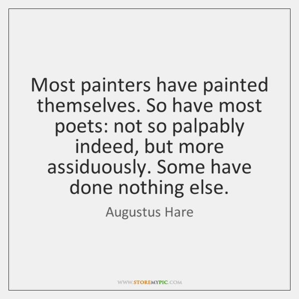 Most painters have painted themselves. So have most poets: not so palpably ...