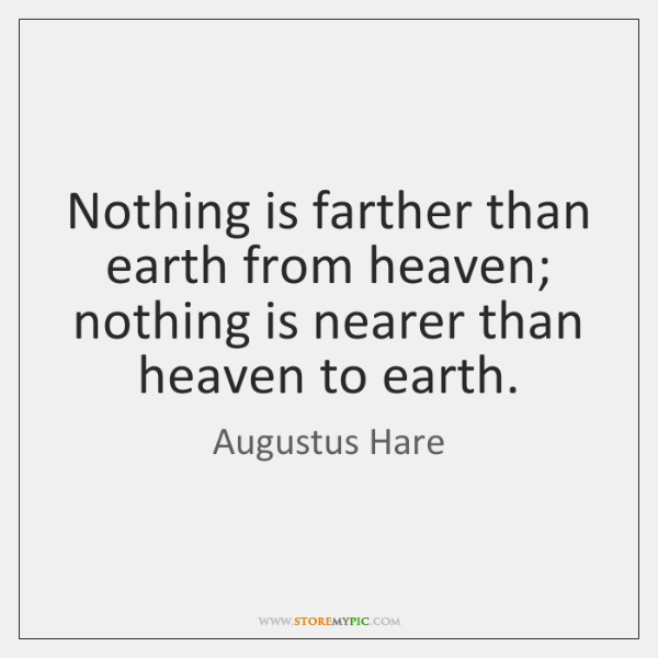 Nothing is farther than earth from heaven; nothing is nearer than heaven ...