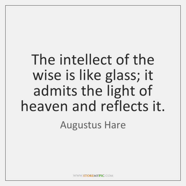 The intellect of the wise is like glass; it admits the light ...