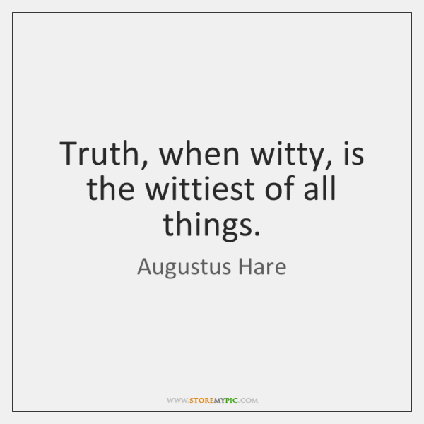 Truth, when witty, is the wittiest of all things.