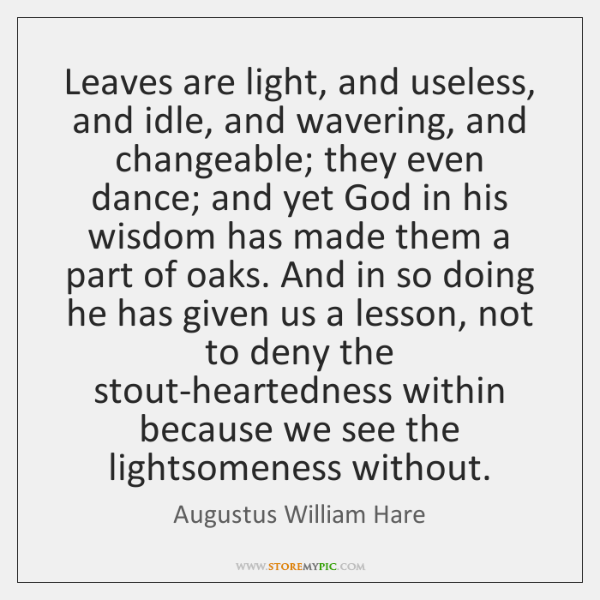 Leaves are light, and useless, and idle, and wavering, and changeable; they ...