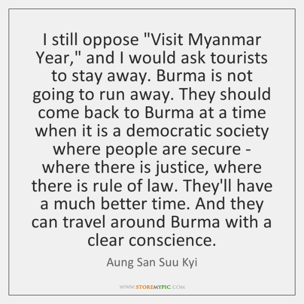 "I still oppose ""Visit Myanmar Year,"" and I would ask tourists to ..."