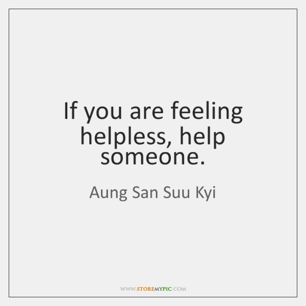 If you are feeling helpless, help someone.