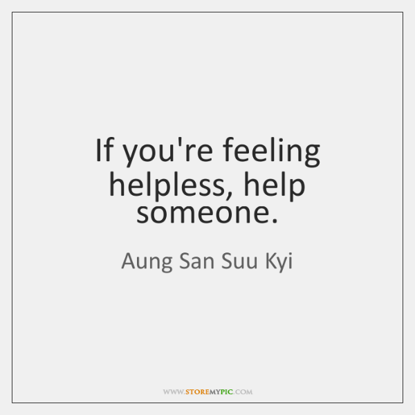 If you're feeling helpless, help someone.