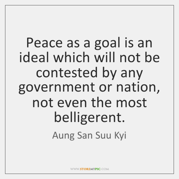 Peace as a goal is an ideal which will not be contested ...