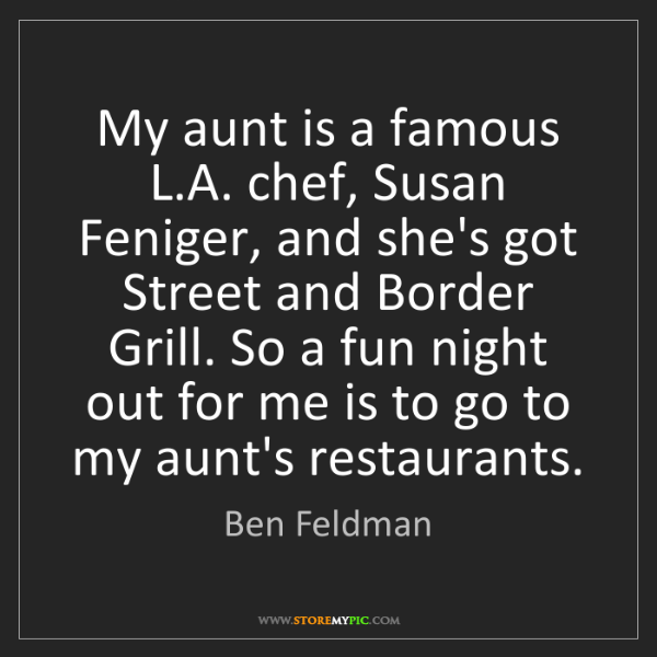 Ben Feldman: My aunt is a famous L.A. chef, Susan Feniger, and she's...