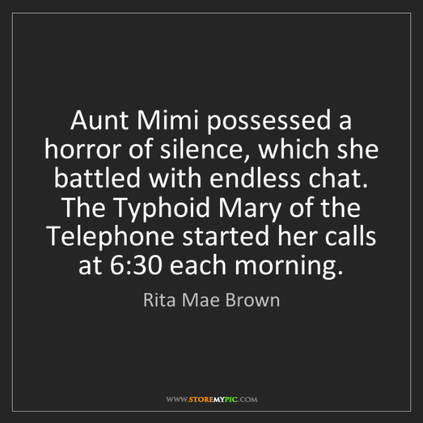 Rita Mae Brown: Aunt Mimi possessed a horror of silence, which she battled...