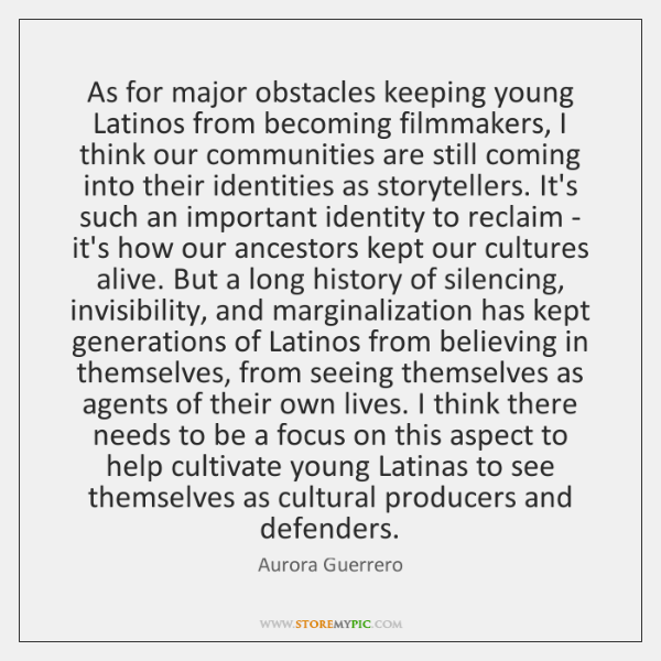 As for major obstacles keeping young Latinos from becoming filmmakers, I think ...