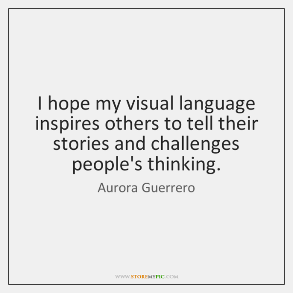 I hope my visual language inspires others to tell their stories and ...