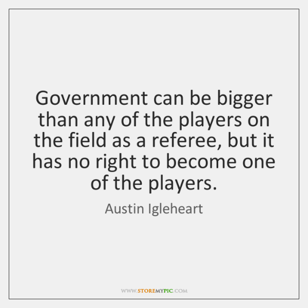 Government can be bigger than any of the players on the field ...