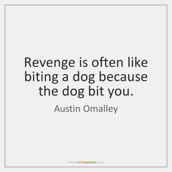 Revenge is often like biting a dog because the dog bit you.