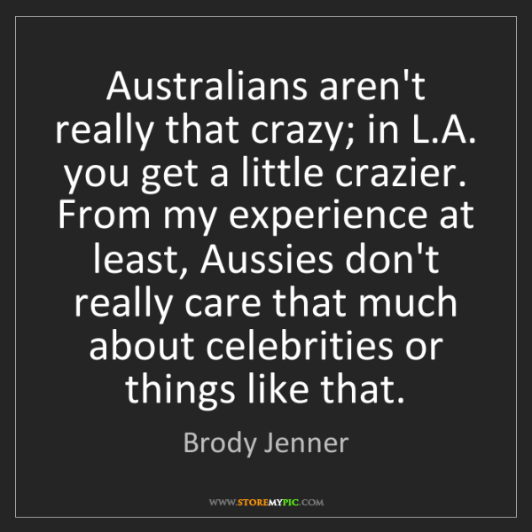 Brody Jenner: Australians aren't really that crazy; in L.A. you get...