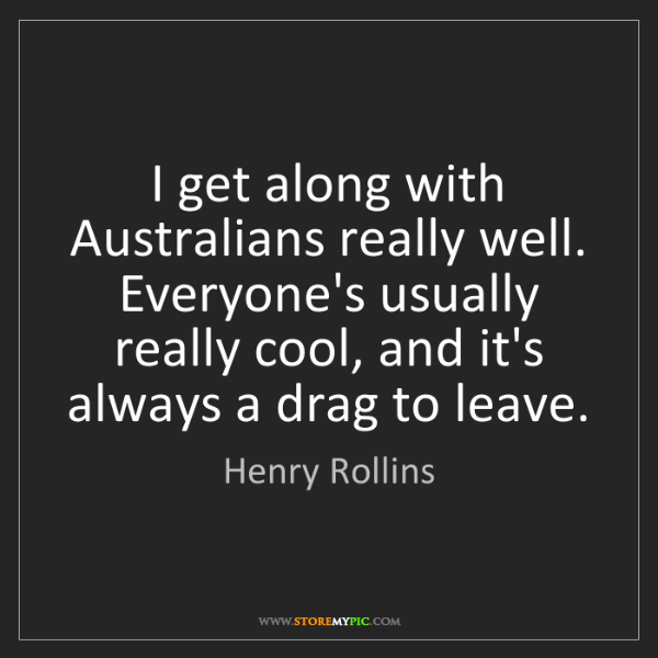 Henry Rollins: I get along with Australians really well. Everyone's...