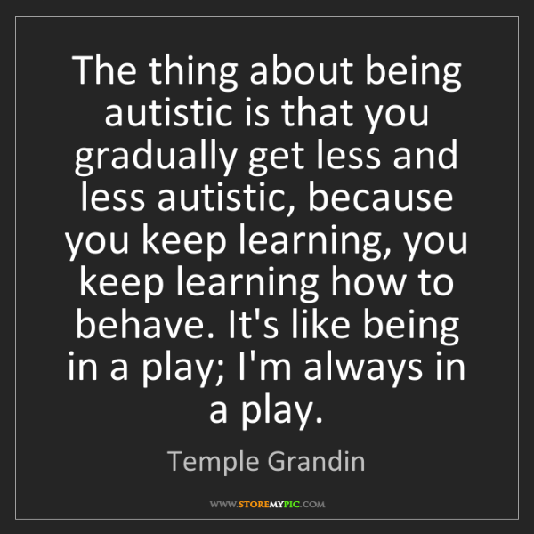 Temple Grandin: The thing about being autistic is that you gradually...