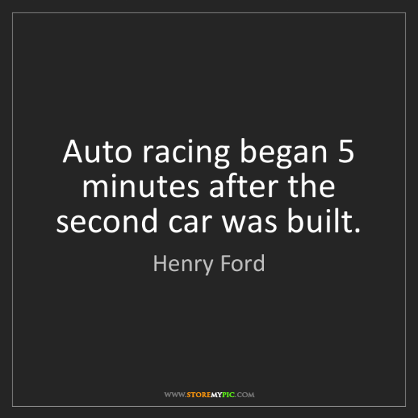 Henry Ford: Auto racing began 5 minutes after the second car was...