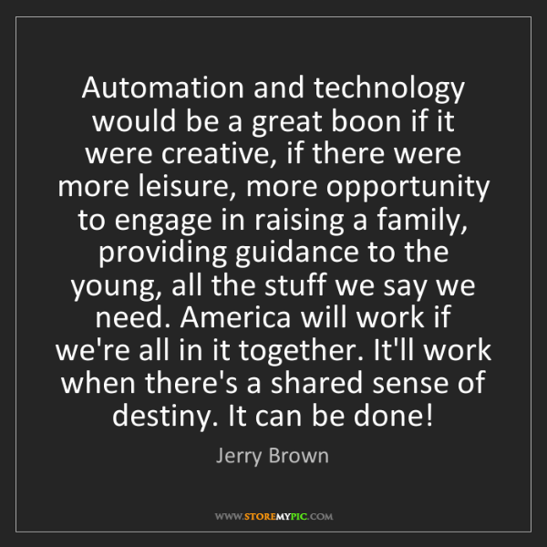 Jerry Brown: Automation and technology would be a great boon if it...