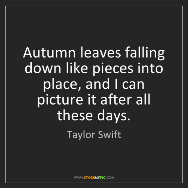 Taylor Swift: Autumn leaves falling down like pieces into place, and...