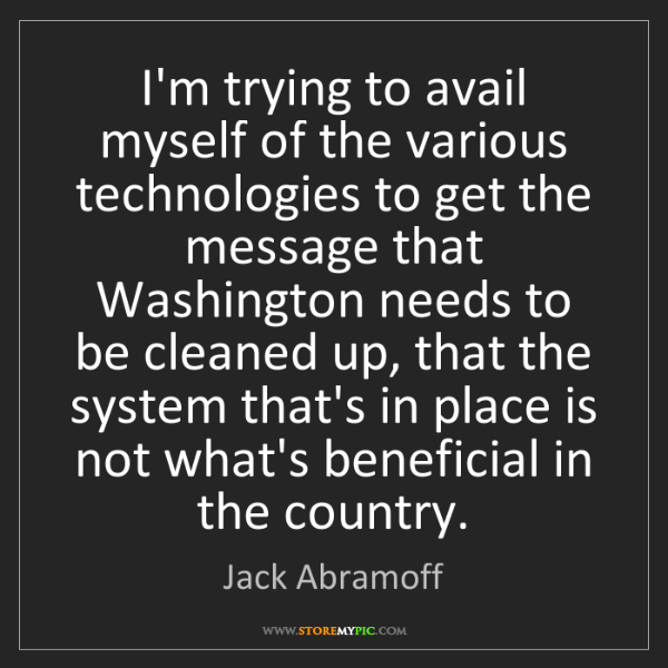 Jack Abramoff: I'm trying to avail myself of the various technologies...