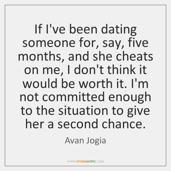 If I've been dating someone for, say, five months, and she cheats ...