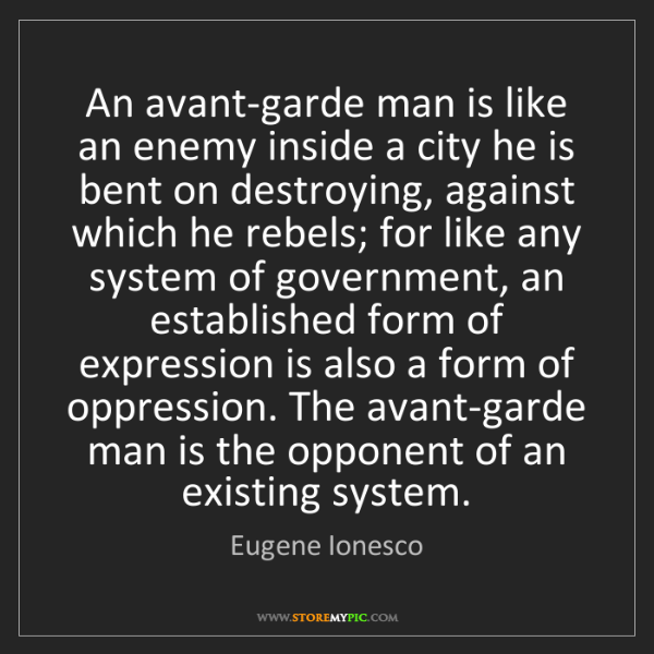 Eugene Ionesco: An avant-garde man is like an enemy inside a city he...