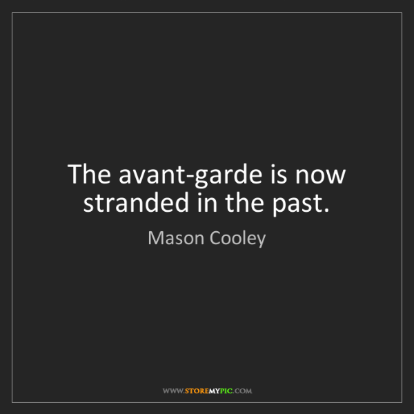 Mason Cooley: The avant-garde is now stranded in the past.