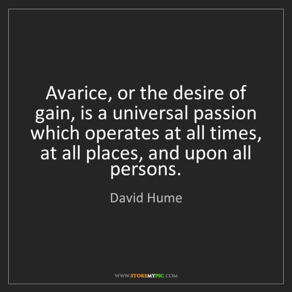 David Hume: Avarice, or the desire of gain, is a universal passion...