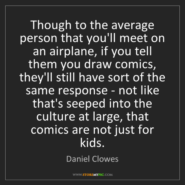 Daniel Clowes: Though to the average person that you'll meet on an airplane,...