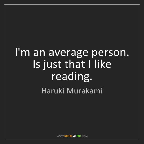 Haruki Murakami: I'm an average person. Is just that I like reading.