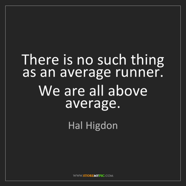Hal Higdon: There is no such thing as an average runner. We are all...