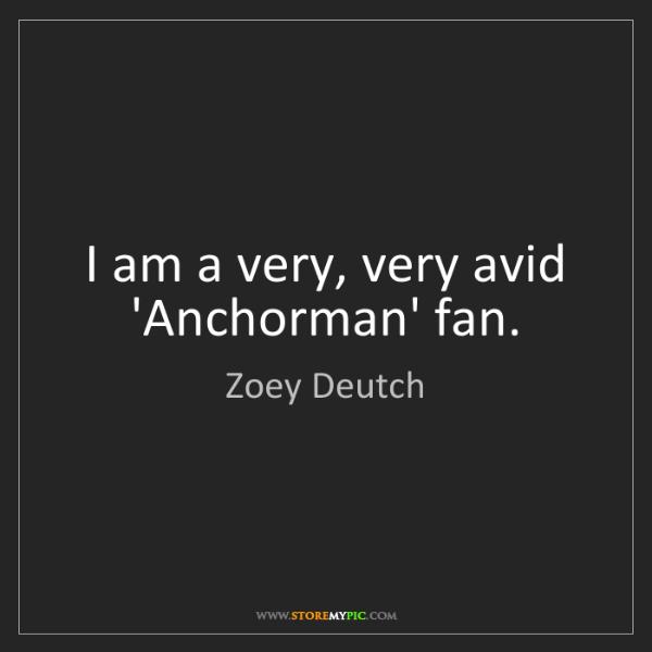 Zoey Deutch: I am a very, very avid 'Anchorman' fan.