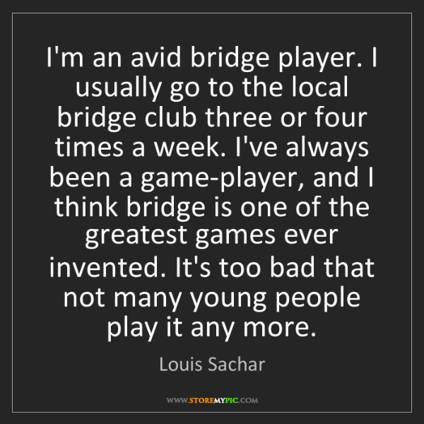 Louis Sachar: I'm an avid bridge player. I usually go to the local...