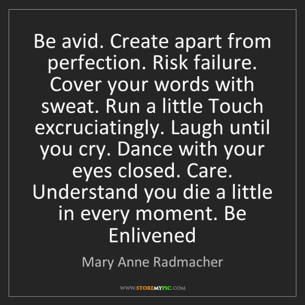 Mary Anne Radmacher: Be avid. Create apart from perfection. Risk failure....