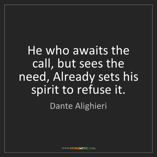 Dante Alighieri: He who awaits the call, but sees the need, Already sets...