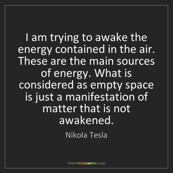 Nikola Tesla: I am trying to awake the energy contained in the air....