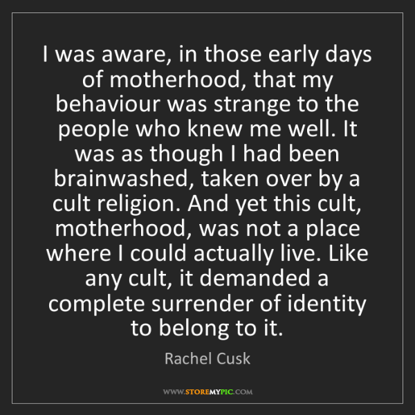 Rachel Cusk: I was aware, in those early days of motherhood, that...