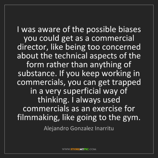 Alejandro Gonzalez Inarritu: I was aware of the possible biases you could get as a...