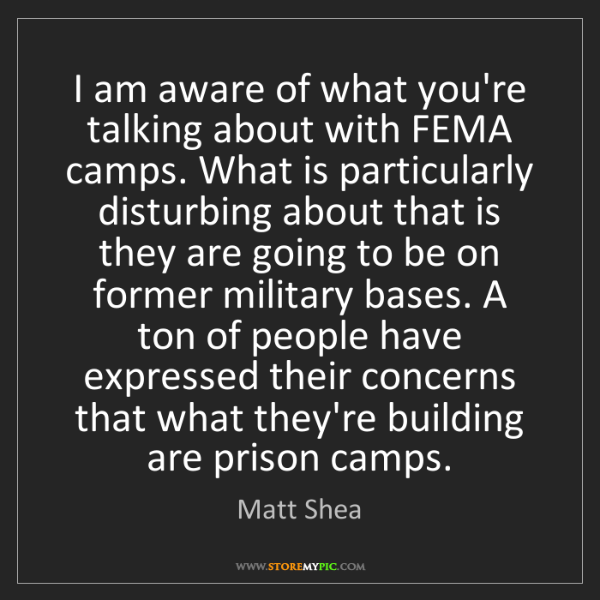 Matt Shea: I am aware of what you're talking about with FEMA camps....