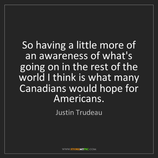Justin Trudeau: So having a little more of an awareness of what's going...