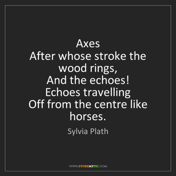 Sylvia Plath: Axes   After whose stroke the wood rings,   And the echoes!...