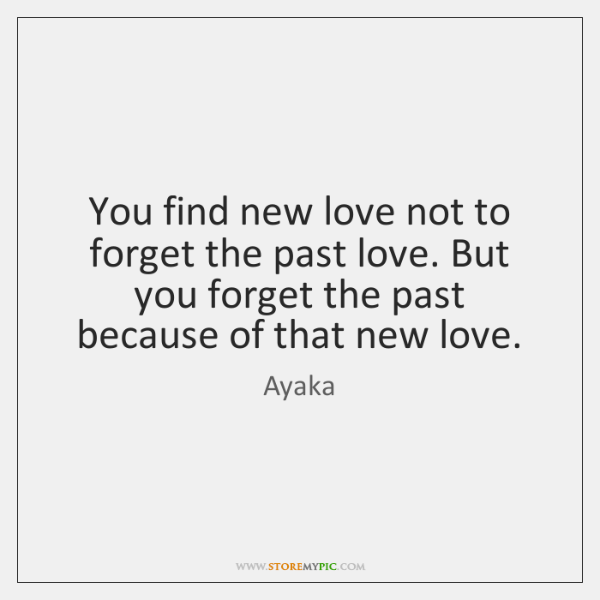 You find new love not to forget the past love. But you ...