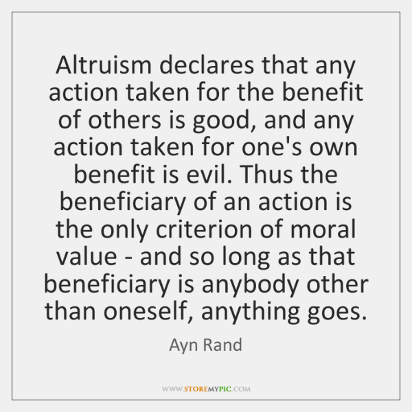 Altruism declares that any action taken for the benefit of others is ...
