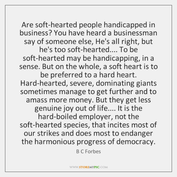Are soft-hearted people handicapped in business? You have heard a businessman say ...