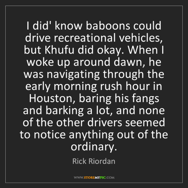 Rick Riordan: I did' know baboons could drive recreational vehicles,...