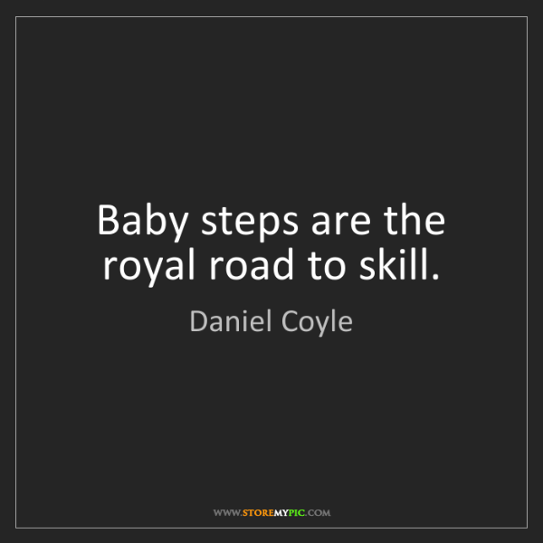 Daniel Coyle: Baby steps are the royal road to skill.