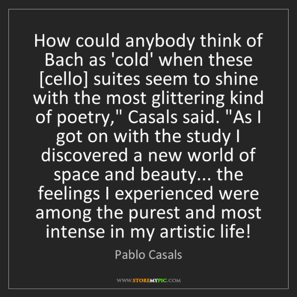 Pablo Casals: How could anybody think of Bach as 'cold' when these...