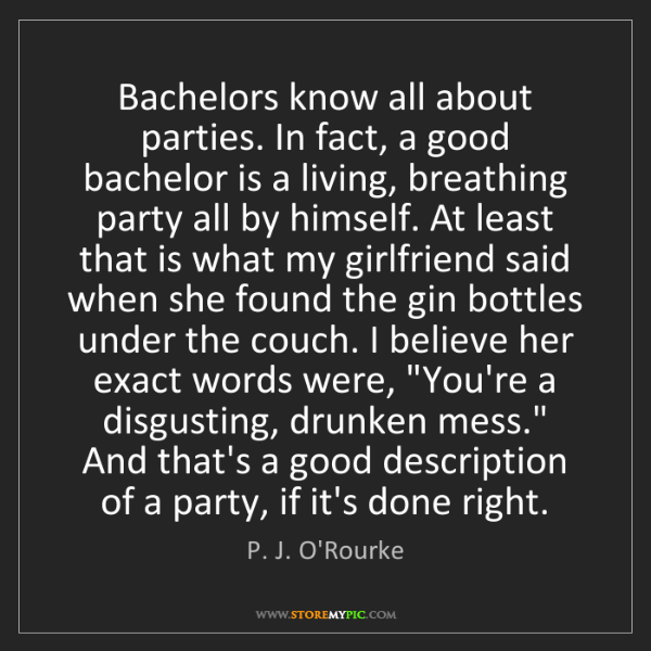 P. J. O'Rourke: Bachelors know all about parties. In fact, a good bachelor...