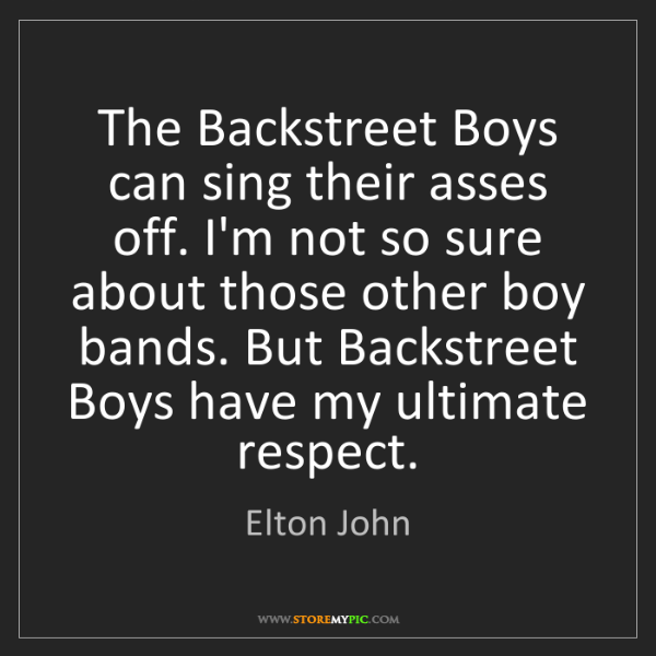 Elton John: The Backstreet Boys can sing their asses off. I'm not...
